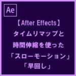 【After Effect】タイムリマップと時間伸縮を使った「スローモーション」と「早回し」